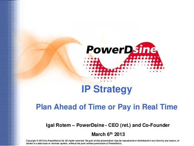 IP Strategy         Plan Ahead of Time or Pay in Real Time                   Igal Rotem – PowerDsine - CEO (ret.) and Co-F...