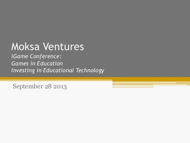 Moksa Ventures iGame Conference: Games in Education Investing in Educational Technology September 28 2013