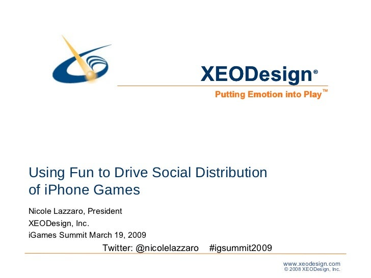 Using Fun to Drive Social Distribution  of iPhone Games Nicole Lazzaro, President  XEODesign, Inc. iGames Summit March 19,...