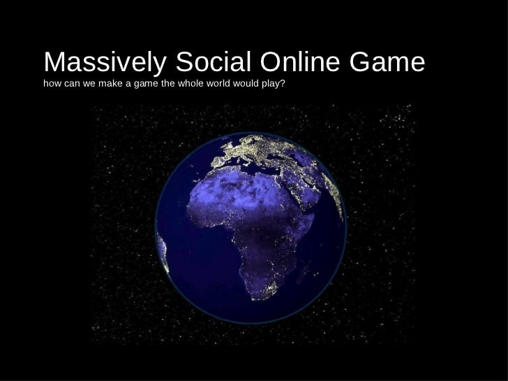Massively Social Online Game how can we make a game the whole world would play?