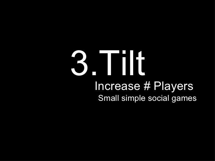 <ul><li>3.Tilt </li></ul><ul><li>Increase # Players  </li></ul><ul><li>Small simple social games </li></ul>