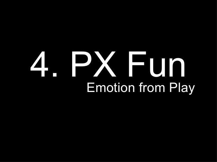 <ul><li>4. PX Fun </li></ul><ul><li>Emotion from Play  </li></ul>