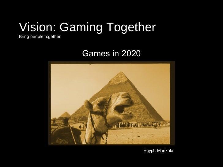Vision: Gaming Together  Bring people together <ul><li>Games in 2020 </li></ul>Egypt: Mankala
