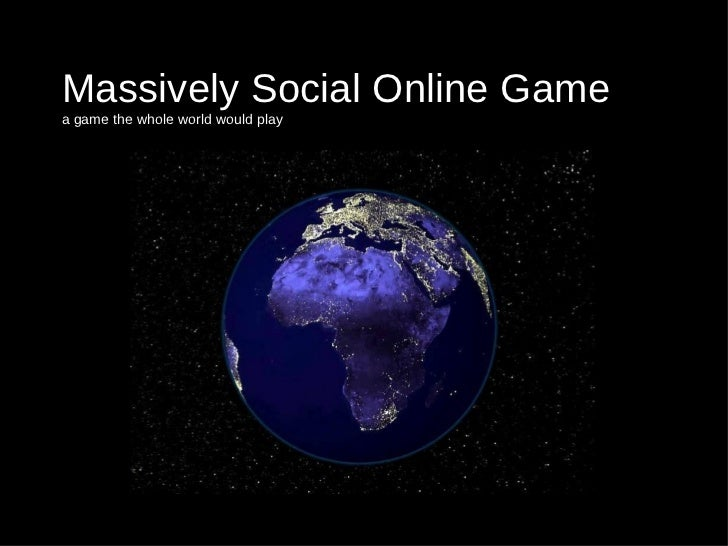 Massively Social Online Game a game the whole world would play
