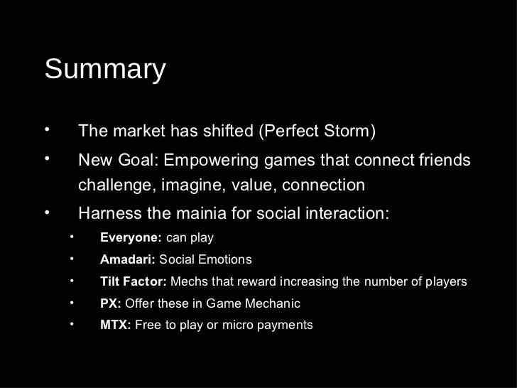 Summary <ul><li>The market has shifted (Perfect Storm) </li></ul><ul><li>New Goal: Empowering games that connect friends c...