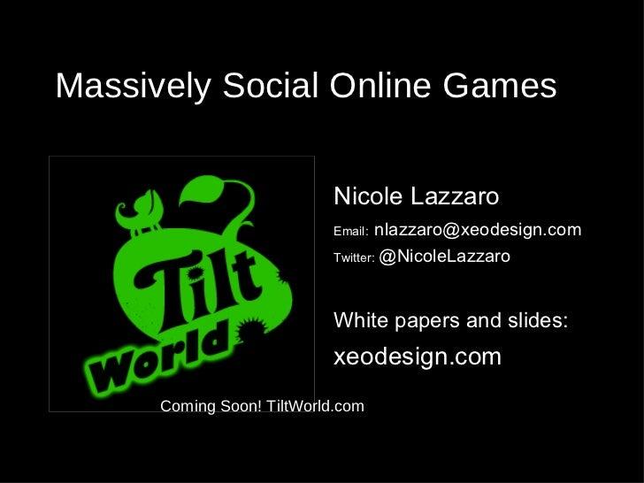 Massively Social Online Games <ul><li>Nicole Lazzaro </li></ul><ul><li>Email:   [email_address] </li></ul><ul><li>Twitter:...