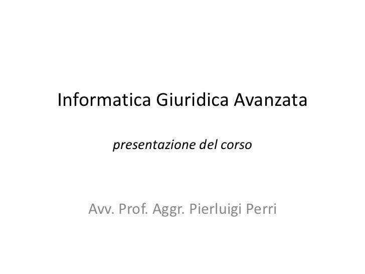 Informatica Giuridica Avanzata       presentazione del corso   Avv. Prof. Aggr. Pierluigi Perri