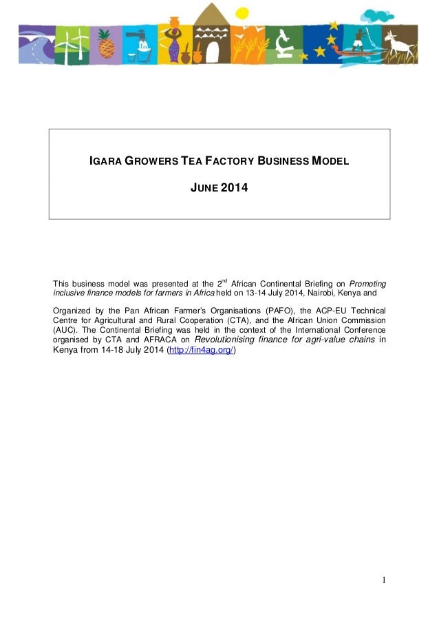 1 IGARA GROWERS TEA FACTORY BUSINESS MODEL JUNE 2014 This business model was presented at the 2nd African Continental Brie...
