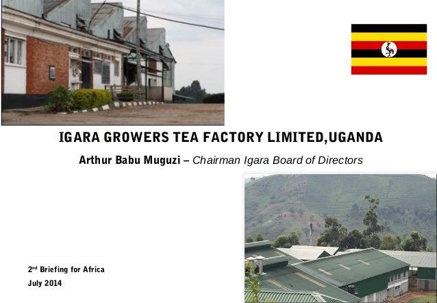 IGARA GROWERS TEA FACTORY LIMITED,UGANDA Arthur Babu Muguzi – Chairman Igara Board of Directors 2nd Briefing for Africa Ju...