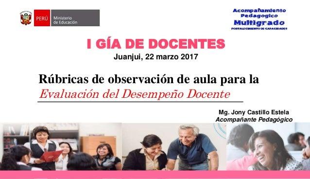 Rúbricas de observación de aula para la Evaluación del Desempeño Docente I GÍA DE DOCENTES Juanjui, 22 marzo 2017 Mg. Jony...