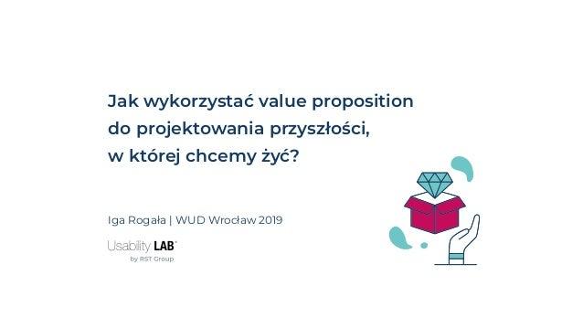 Jak wykorzystać value proposition do projektowania przyszłości, w której chcemy żyć? Iga Rogała | WUD Wrocław 2019