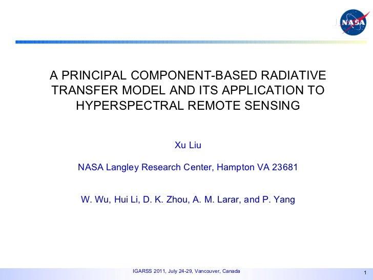 A PRINCIPAL COMPONENT-BASED RADIATIVE TRANSFER MODEL AND ITS APPLICATION TO HYPERSPECTRAL REMOTE SENSING Xu Liu NASA Langl...