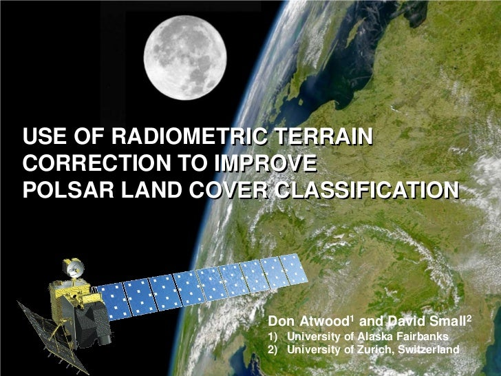 USE OF RADIOMETRIC TERRAINCORRECTION TO IMPROVEPOLSAR LAND COVER CLASSIFICATION                             Don Atwood1 an...