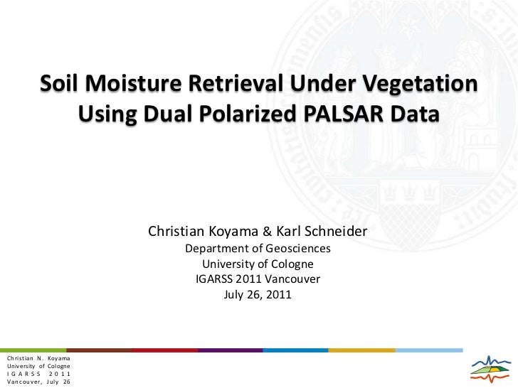 Soil Moisture Retrieval Under Vegetation Using Dual Polarized PALSAR Data<br />Christian Koyama & Karl Schneider<br />Depa...