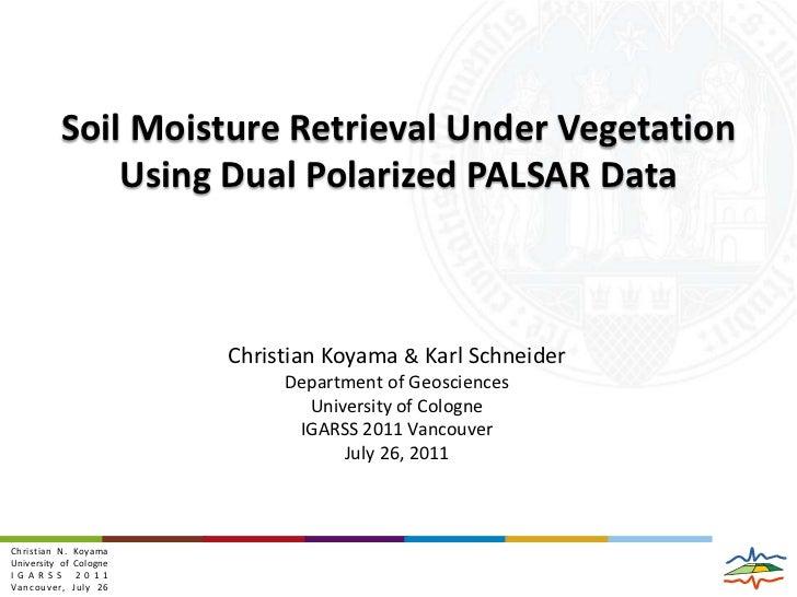 Soil Moisture Retrieval Under Vegetation Using Dual Polarized PALSAR Data<br />Christian Koyama & Karl Schneider<br />Depa...