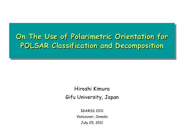 On The Use of Polarimetric Orientation for POLSAR Classification and Decomposition Hiroshi Kimura Gifu University, Japan I...