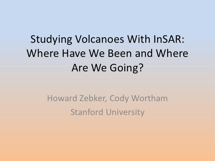 Studying Volcanoes With InSAR: Where Have We Been and Where Are We Going? <br />Howard Zebker, Cody Wortham<br />Stanford ...