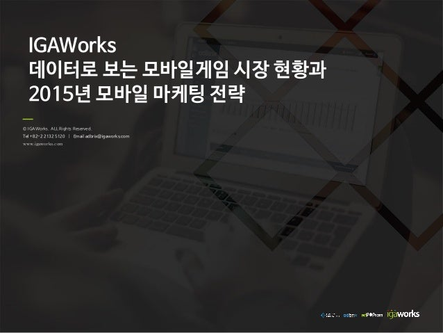 © IGAWorks. ALL Rights Reserved. Tel +82-2 2132 5120 | Email adbrix@igaworks.com www.igaworks.com IGAWorks 데이터로 보는 모바일게임 시...