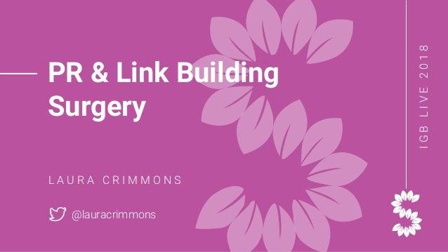 IGBLIVE2018 PR & Link Building Surgery L A U R A C R I M M O N S @lauracrimmons