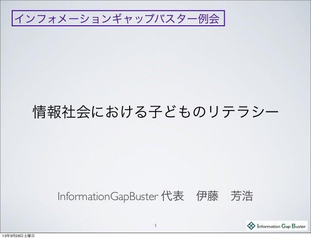 情報社会における子どものリテラシー InformationGapBuster 代表伊藤芳浩 11 インフォメーションギャップバスター例会 13年9月28日土曜日