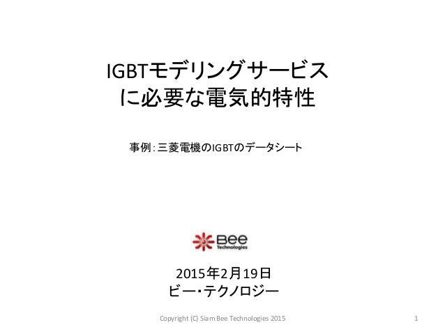 IGBTモデリングサービス に必要な電気的特性 2015年2月19日 ビー・テクノロジー 1Copyright (C) Siam Bee Technologies 2015 事例:三菱電機のIGBTのデータシート