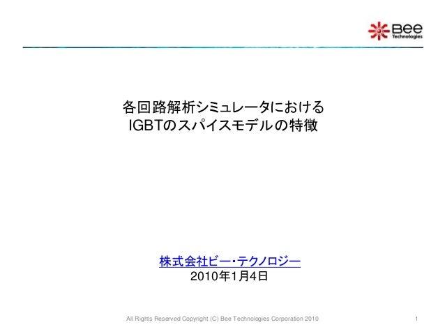 All Rights Reserved Copyright (C) Bee Technologies Corporation 2010 1 各回路解析シミュレータにおける IGBTのスパイスモデルの特徴 株式会社ビー・テクノロジー 2010年1...