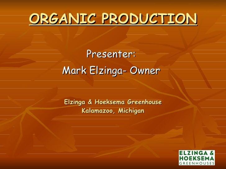 ORGANIC PRODUCTION Elzinga & Hoeksema Greenhouse Kalamazoo, Michigan <ul><li>Presenter: </li></ul><ul><li>Mark Elzinga- Ow...