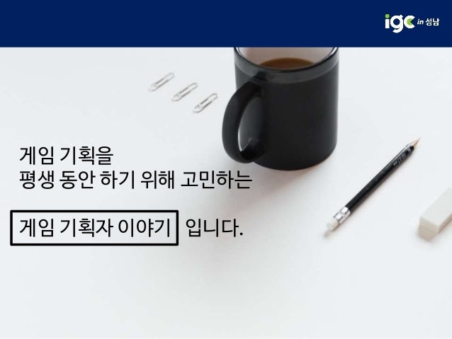 [IGC 2017] 넥슨코리아 오현근 - 평생 게임 기획자 하기 Slide 2