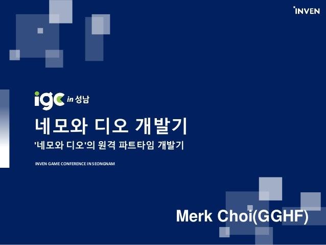 네모와 디오 개발기 '네모와 디오'의 원격 파트타임 개발기 INVEN GAME CONFERENCE IN SEONGNAM Merk Choi(GGHF)