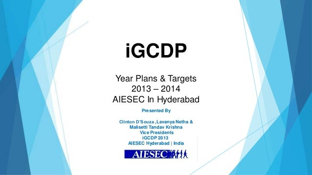 iGCDPYear Plans & Targets    2013 – 2014AIESEC In Hyderabad          Presented By Clinton D'Souza ,Lavanya Netha &      Ma...