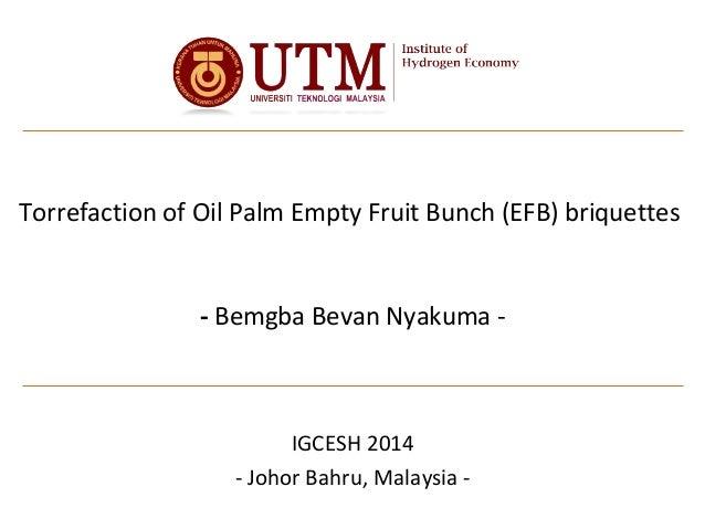 Torrefaction of Oil Palm Empty Fruit Bunch (EFB) briquettes - Bemgba Bevan Nyakuma - IGCESH 2014 - Johor Bahru, Malaysia -