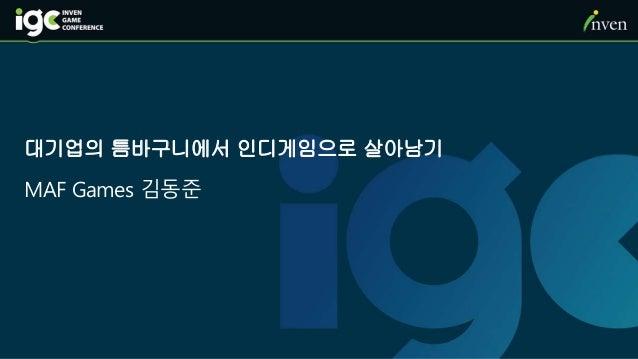 대기업의 틈바구니에서 인디게임으로 살아남기 MAF Games 김동준