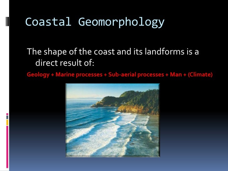 Coastal GeomorphologyThe shape of the coast and its landforms is a  direct result of:Geology + Marine processes + Sub-aeri...