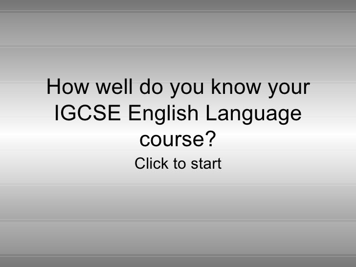 How well do you know yourIGCSE English Language         course?        Click to start
