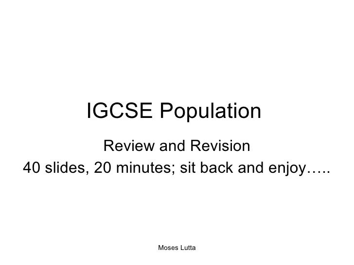 IGCSE Population  Review and Revision 40 slides, 20 minutes; sit back and enjoy….. Moses Lutta