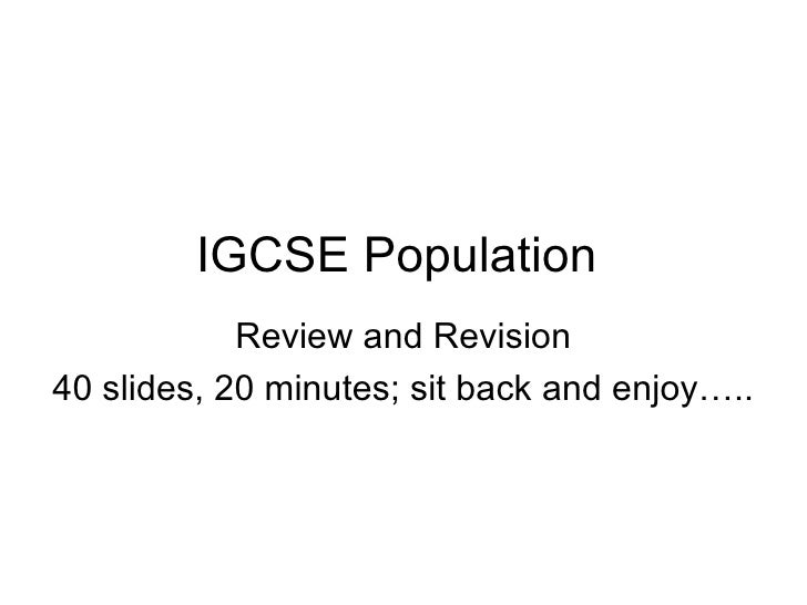 IGCSE Population  Review and Revision 40 slides, 20 minutes; sit back and enjoy…..