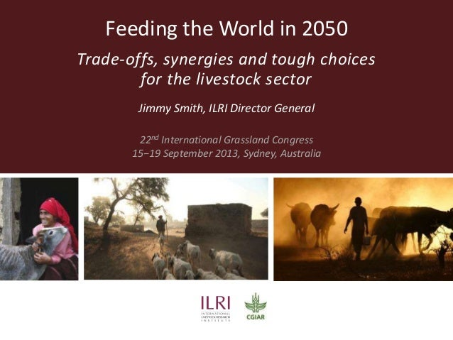 Feeding the World in 2050 Trade-offs, synergies and tough choices for the livestock sector Jimmy Smith, ILRI Director Gene...