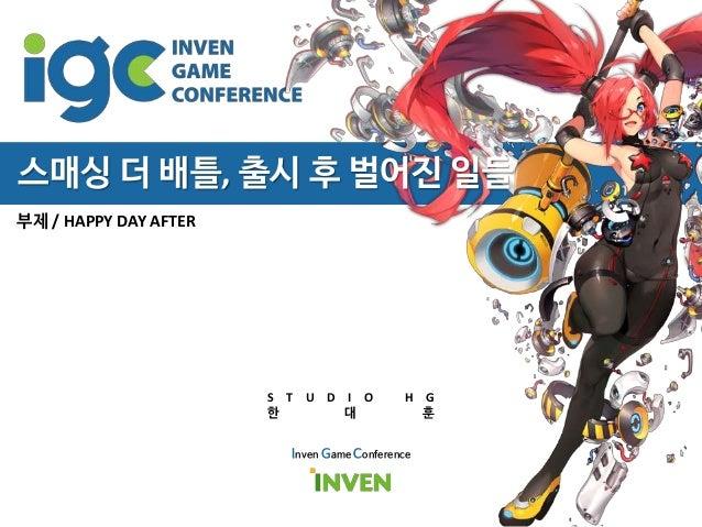 부제 / HAPPY DAY AFTER Inven Game Conference S T U D I O H G 한 대 훈 스매싱 더 배틀, 출시 후 벌어진 일들
