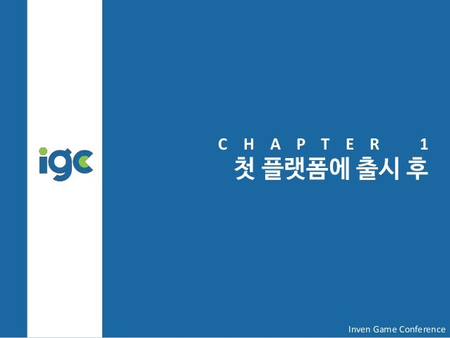 C H A P T E R 1 첫 플랫폼에 출시 후 Inven Game Conference