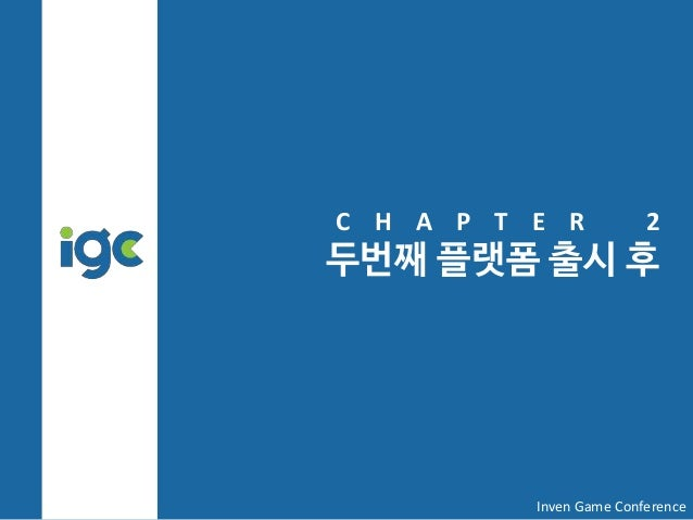 C H A P T E R 2 두번째 플랫폼 출시 후 Inven Game Conference