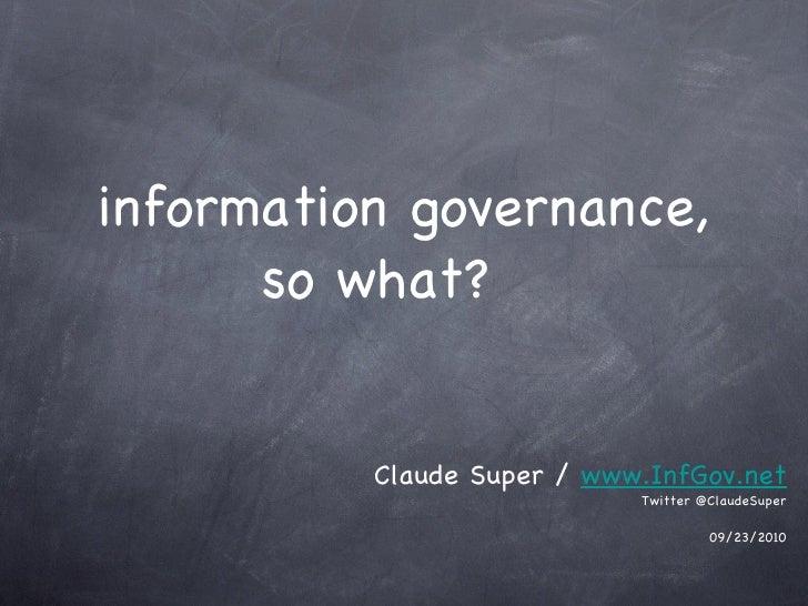 information governance, so what? <ul><li>Claude Super /  www.InfGov.net </li></ul><ul><li>Twitter @ClaudeSuper </li></ul><...