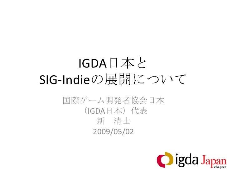 IGDA日本と SIG-Indieの展開について   国際ゲーム開発者協会日本     (IGDA日本)代表         新 清士        2009/05/02