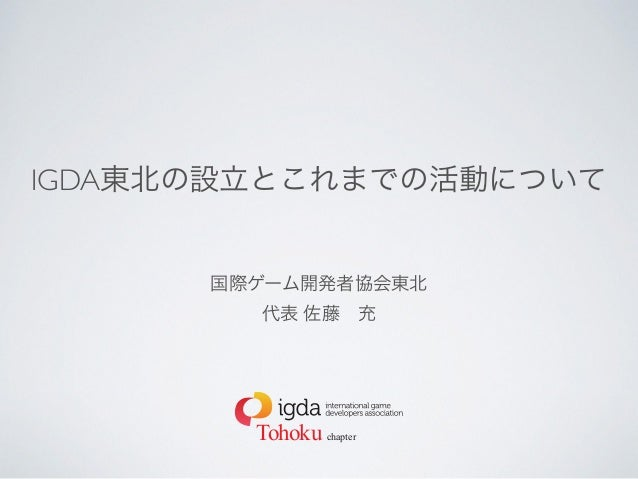 IGDA東北の設立とこれまでの活動について 国際ゲーム開発者協会東北 代表 佐藤充  Tohoku chapter