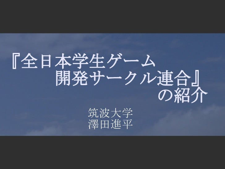 『全日本学生ゲーム        開発サークル連合』           の紹介      筑波大学     澤田進平