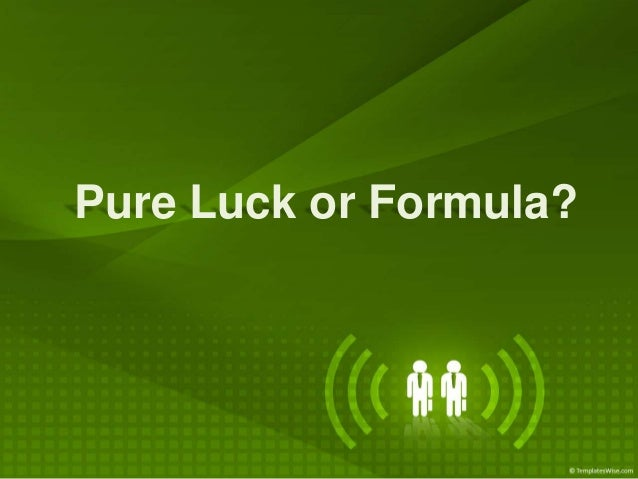 Pure Luck or Formula?