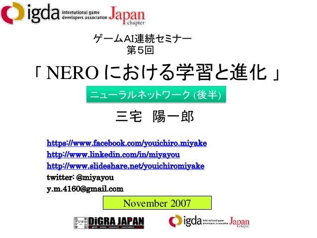 「 NERO における学習と進化 」 ゲームAI連続セミナー 第5回 November 2007 三宅 陽一郎 https://www.facebook.com/youichiro.miyake http://www.linkedin.com/...