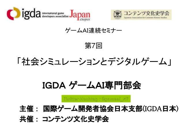 ゲームAI連続セミナー 第7回 「社会シミュレーションとデジタルゲーム」 IGDA ゲームAI専門部会 主催 : 国際ゲーム開発者協会日本支部(IGDA日本) 共催 : コンテンツ文化史学会 Twitter Hashtag : #gameai_...