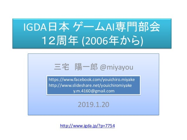 IGDA日本 ゲームAI専門部会 12周年 (2006年から) 三宅 陽一郎 @miyayou 2019.1.20 https://www.facebook.com/youichiro.miyake http://www.slideshare....