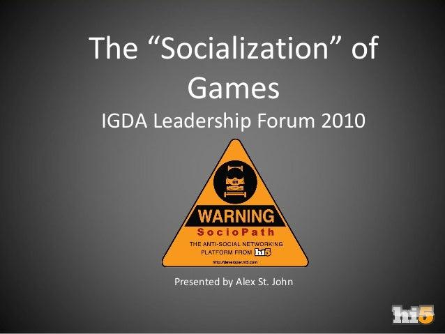 "The ""Socialization"" of Games IGDA Leadership Forum 2010 Presented by Alex St. John"