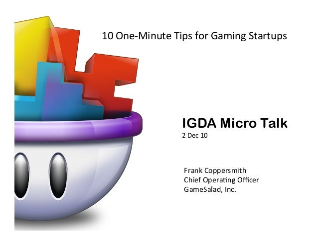 10	   One-­‐Minute	   Tips	   for	   Gaming	   Startups	     IGDA Micro Talk 2	   Dec	   10	     Frank	   Coppersmith	    ...